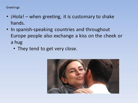 Greetings ¡Hola! – when greeting, it is customary to shake hands. In spanish-speaking countries and throughout Europe people also exchange a kiss on the.