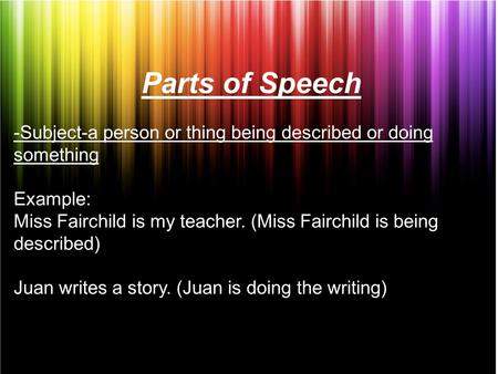 Parts of Speech -Subject-a person or thing being described or doing something Example: Miss Fairchild is my teacher. (Miss Fairchild is being described)