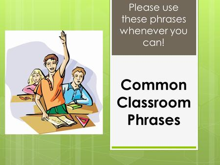 Common Classroom Phrases Please use these phrases whenever you can!