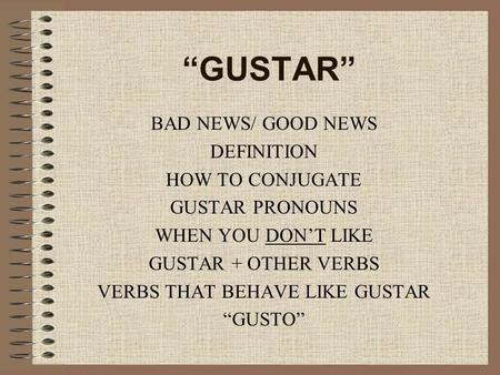 """GUSTAR"" BAD NEWS/ GOOD NEWS DEFINITION HOW TO CONJUGATE GUSTAR PRONOUNS WHEN YOU DON'T LIKE GUSTAR + OTHER VERBS VERBS THAT BEHAVE LIKE GUSTAR ""GUSTO"""