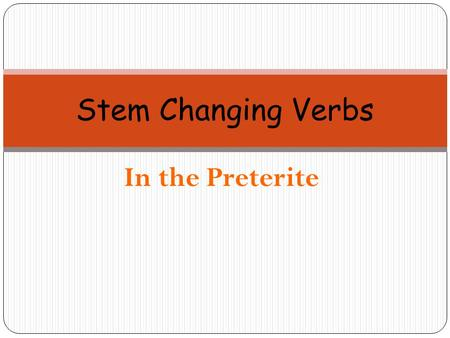 "In the Preterite Stem Changing Verbs. In the present tense, stem changing verbs are known as ""shoe verbs"", verbos zapatos."