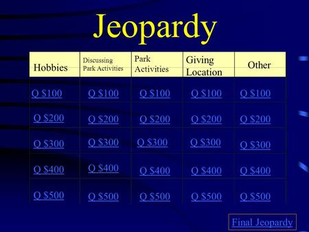 Jeopardy Hobbies Discussing Park Activities Park Activities Giving Location Other Q $100 Q $200 Q $300 Q $400 Q $500 Q $100 Q $200 Q $300 Q $400 Q $500.