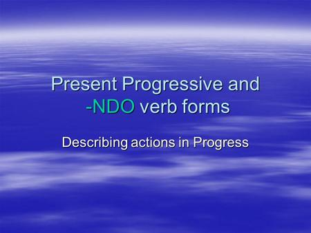 Present Progressive and -NDO verb forms Describing actions in Progress.