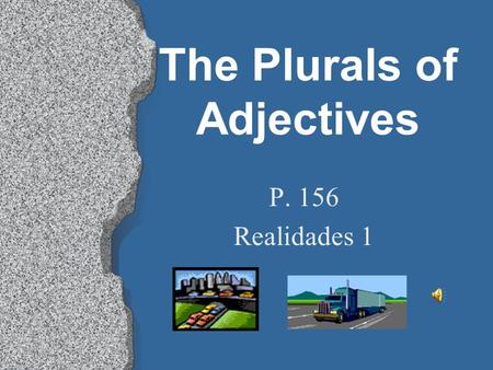 The Plurals of Adjectives P. 156 Realidades 1 The Plurals of Adjectives l Just as adjectives agree with a noun depending on whether it's masculine or.