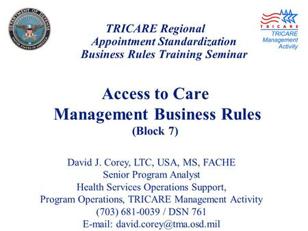 TRICARE Regional Appointment Standardization Business Rules Training Seminar Access to Care Management Business Rules (Block 7) David J. Corey, LTC, USA,