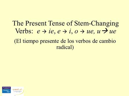 The Present Tense of Stem-Changing Verbs: e  ie, e  i, o  ue, u ue