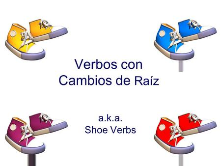 Verbos con Cambios de Raíz a.k.a. Shoe Verbs Some verbs change their stems in the present tense and are called stem-changing verbs. (Verbos con Cambios.