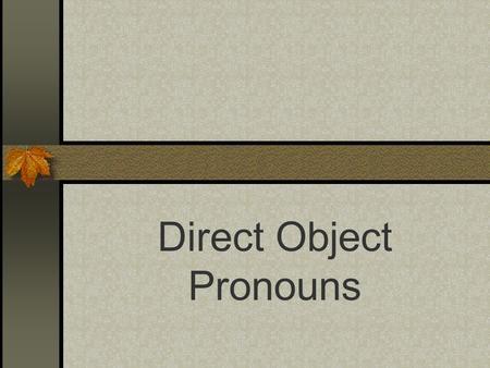 Direct Object Pronouns Direct Objects Diagram each part of these English sentences: I want that skirt. I like the shoes. What is the subject, the verb,