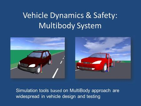 Vehicle Dynamics & Safety: Multibody System Simulation tools based on MultiBody approach are widespread in vehicle design and testing.