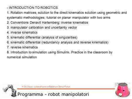 M. De Cecco - Lucidi del corso di Robotica e Sensor Fusion - INTRODUCTION TO ROBOTICS 1. Rotation matrices, solution to the direct kinematics solution.