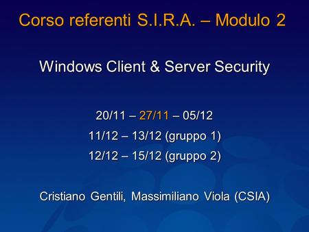Corso referenti S.I.R.A. – Modulo 2 Windows Client & Server Security 20/11 – 27/11 – 05/12 11/12 – 13/12 (gruppo 1) 12/12 – 15/12 (gruppo 2) Cristiano.