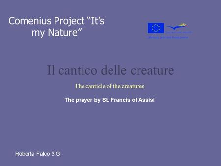 Il cantico delle creature The canticle of the creatures Comenius Project Its my Nature The prayer by St. Francis of Assisi Roberta Falco 3 G.