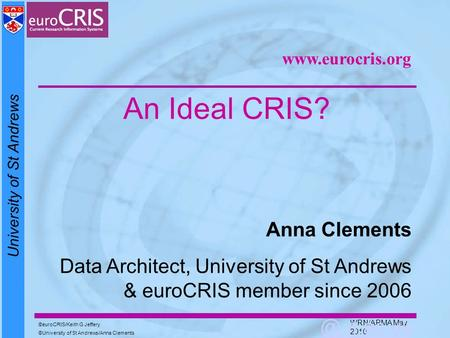 University of St Andrews euroCRIS/Keith G Jeffery University of St Andrews/Anna Clements WRN/ARMA May 2010 An Ideal CRIS? Anna Clements Data Architect,