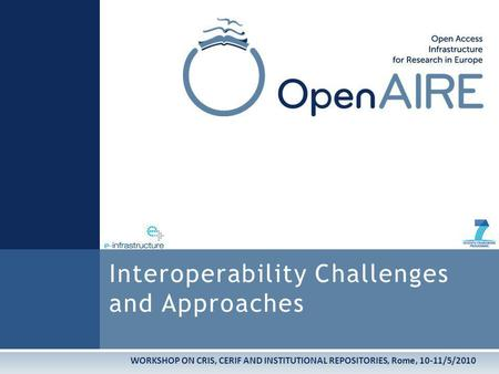 WORKSHOP ON CRIS, CERIF AND INSTITUTIONAL REPOSITORIES, Rome, 10-11/5/2010 Interoperability Challenges and Approaches.