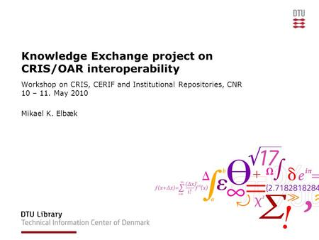 Knowledge Exchange project on CRIS/OAR interoperability Workshop on CRIS, CERIF and Institutional Repositories, CNR 10 – 11. May 2010 Mikael K. Elbæk.