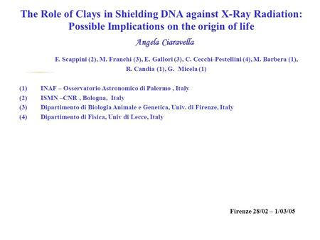 The Role of Clays in Shielding DNA against X-Ray Radiation: Possible Implications on the origin of life Angela Ciaravella F. Scappini (2), M. Franchi (3),