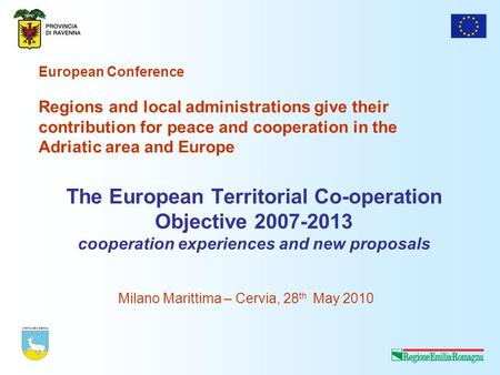 The European Territorial Co-operation Objective 2007-2013 cooperation experiences and new proposals Milano Marittima – Cervia, 28 th May 2010 European.