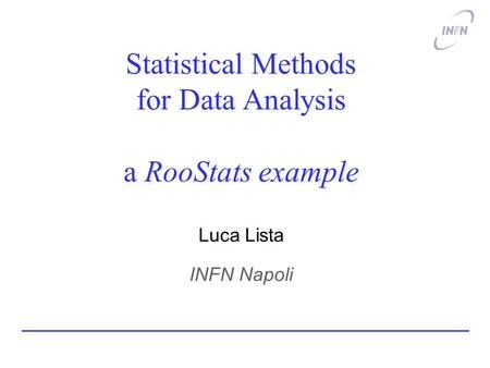 Statistical Methods for Data Analysis a RooStats example Luca Lista INFN Napoli.