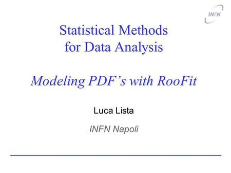 Statistical Methods for Data Analysis Modeling PDFs with RooFit Luca Lista INFN Napoli.