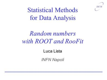 Statistical Methods for Data Analysis Random numbers with ROOT and RooFit Luca Lista INFN Napoli.