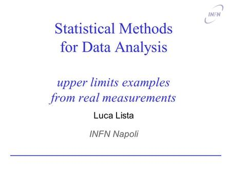 Statistical Methods for Data Analysis upper limits examples from real measurements Luca Lista INFN Napoli.
