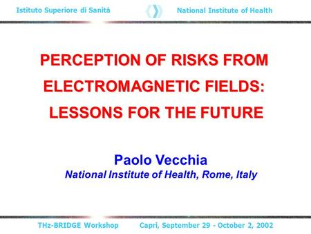 THz-BRIDGE Workshop Capri, September 29 - October 2, 2002 Istituto Superiore di Sanità National Institute of Health PERCEPTION OF RISKS FROM ELECTROMAGNETIC.