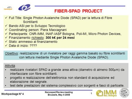 Workpackage N° 4 1 Nanospad Review meeting Brussels, May 6 2008 Full Title: Single Photon Avalanche Diode (SPAD) per la lettura di Fibre Scintillanti Bando.