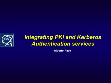 Integrating PKI and Kerberos Authentication services Alberto Pace.