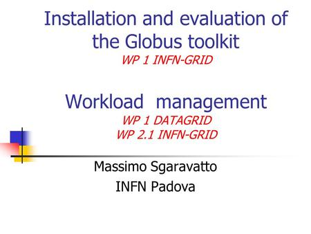 Installation and evaluation of the Globus toolkit WP 1 INFN-GRID Workload management WP 1 DATAGRID WP 2.1 INFN-GRID Massimo Sgaravatto INFN Padova.
