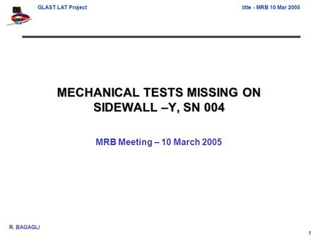 GLAST LAT Projecttitle - MRB 10 Mar 2005 R. BAGAGLI 1 MECHANICAL TESTS MISSING ON SIDEWALL –Y, SN 004 MRB Meeting – 10 March 2005.