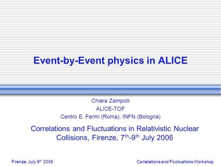 Correlations and Fluctuations WorkshopFirenze, July 9 th 2006 Event-by-Event physics in ALICE Chiara Zampolli ALICE-TOF Centro E. Fermi (Roma), INFN (Bologna)