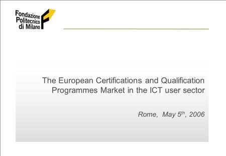 ©2006 Fondazione Politecnico di Milano The European Certifications and Qualification Programmes Market in the UCT user sector 1 The European Certifications.