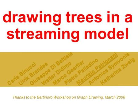 Drawing trees in a streaming model Carla Binucci Ulrik Brandes Giuseppe Di Battista Walter Didimo Marco Gaertler Pietro Palladino Maurizio Patrignani Antonios.