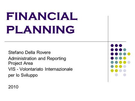 FINANCIAL PLANNING Stefano Della Rovere Administration and Reporting Project Area VIS - Volontariato Internazionale per lo Sviluppo 2010.