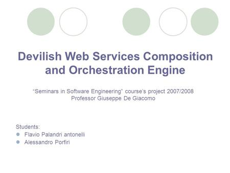 Devilish Web Services Composition and Orchestration Engine Students: Flavio Palandri antonelli Alessandro Porfiri Seminars in Software Engineering courses.