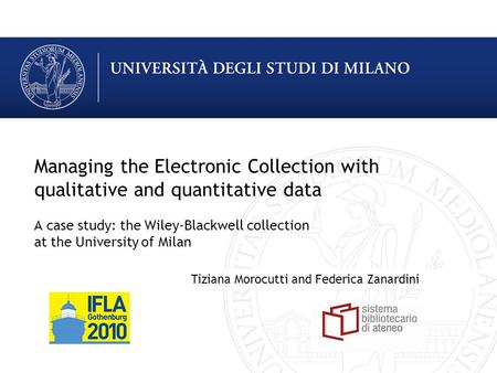 Managing the Electronic Collection with qualitative and quantitative data A case study: the Wiley-Blackwell collection at the University of Milan Tiziana.