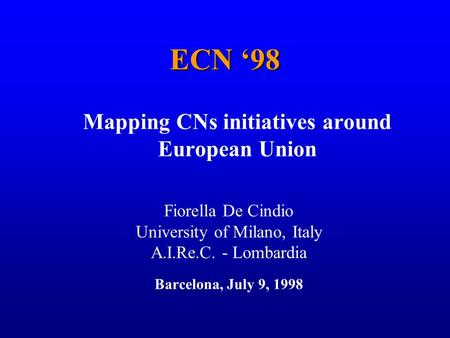 1 ECN 98 Mapping CNs initiatives around European Union Fiorella De Cindio University of Milano, Italy A.I.Re.C. - Lombardia Barcelona, July 9, 1998.