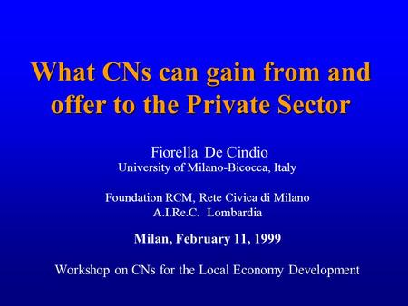1 What CNs can gain from and offer to the Private Sector Fiorella De Cindio University of Milano-Bicocca, Italy Foundation RCM, Rete Civica di Milano A.I.Re.C.
