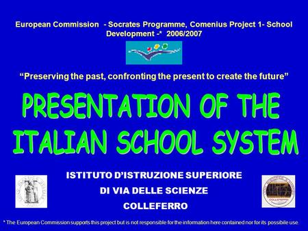European Commission - Socrates Programme, Comenius Project 1- School Development -* 2006/2007 Preserving the past, confronting the present to create the.