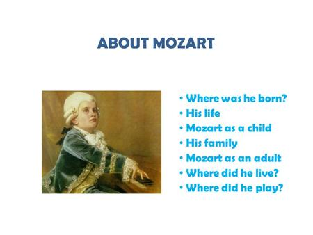 ABOUT MOZART Where was he born? His life Mozart as a child His family