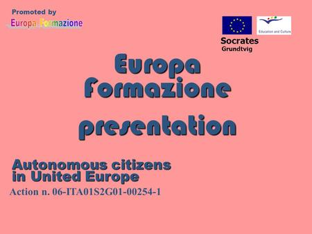 Europa Formazione presentation Socrates Grundtvig Promoted by Autonomous citizens in United Europe Action n. 06-ITA01S2G01-00254-1.