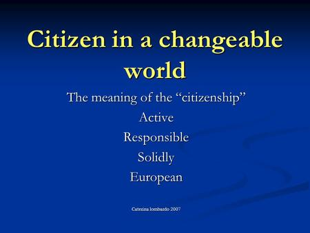 Citizen in a changeable world The meaning of the citizenship ActiveResponsibleSolidlyEuropean Caterina lombardo 2007.