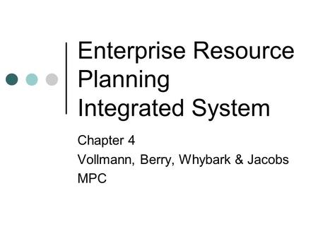 Enterprise Resource Planning Integrated System Chapter 4 Vollmann, Berry, Whybark & Jacobs MPC.