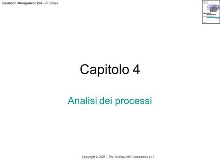 Operation Management 2ed – R. Chase Copyright © 2008 – The McGraw-Hill Companies s.r.l. Capitolo 4 Analisi dei processi.