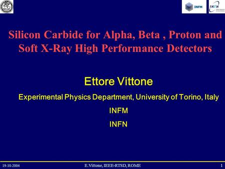 19-10-2004 1E.Vittone, IEEE-RTSD, ROME Silicon Carbide for Alpha, Beta, Proton and Soft X-Ray High Performance Detectors Ettore Vittone Experimental Physics.