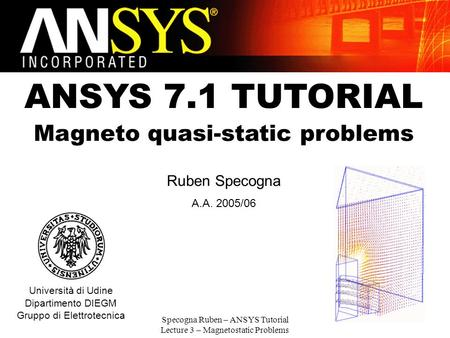 Specogna Ruben – ANSYS Tutorial Lecture 3 – Magnetostatic Problems 1 ANSYS 7.1 TUTORIAL Magneto quasi-static problems Ruben Specogna A.A. 2005/06 Università