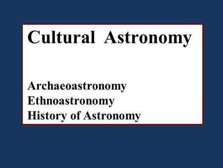Cultural Astronomy Archaeoastronomy Ethnoastronomy History of Astronomy.