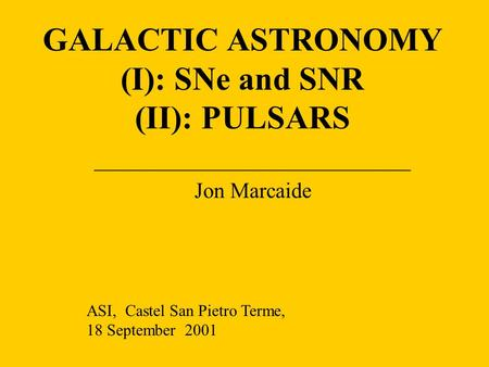 GALACTIC ASTRONOMY (I): SNe and SNR (II): PULSARS _____________________________ Jon Marcaide ASI, Castel San Pietro Terme, 18 September 2001.