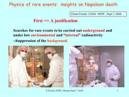 Ettore Fiorini LNGS NOW, Sept.7, 2008 Physics of rare events: insights on Napoleon death Searches for rare events to be carried out underground and under.