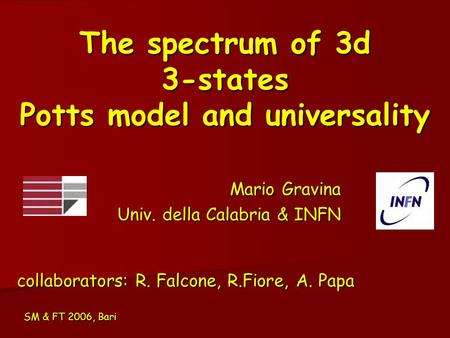 The spectrum of 3d 3-states Potts model and universality Mario Gravina Univ. della Calabria & INFN SM & FT 2006, Bari collaborators: R. Falcone, R.Fiore,
